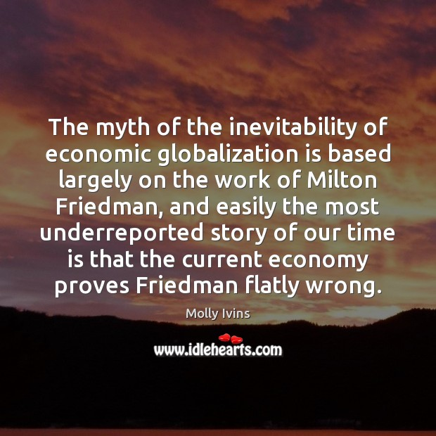 The myth of the inevitability of economic globalization is based largely on Molly Ivins Picture Quote