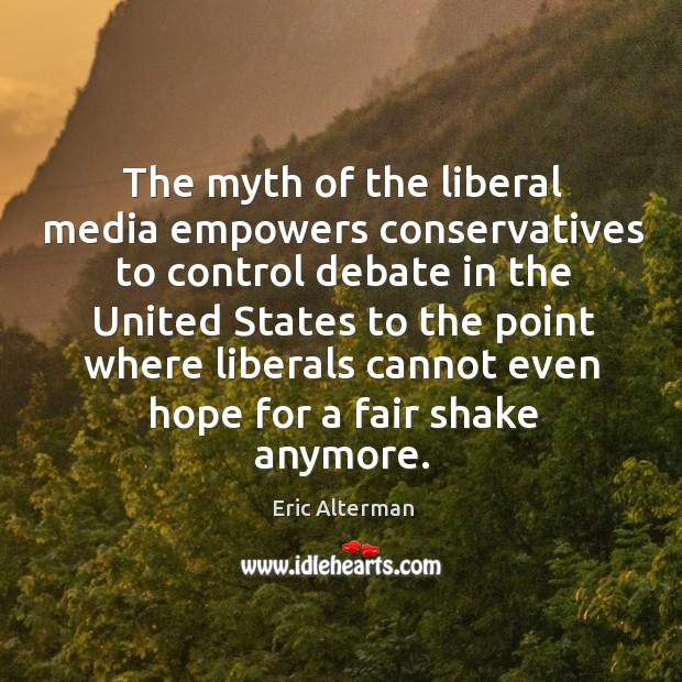 The myth of the liberal media empowers conservatives to control debate in the united states Eric Alterman Picture Quote