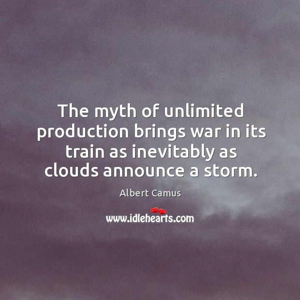 Image about The myth of unlimited production brings war in its train as inevitably as clouds announce a storm.
