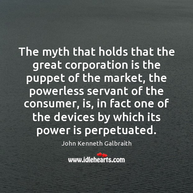 The myth that holds that the great corporation is the puppet of John Kenneth Galbraith Picture Quote
