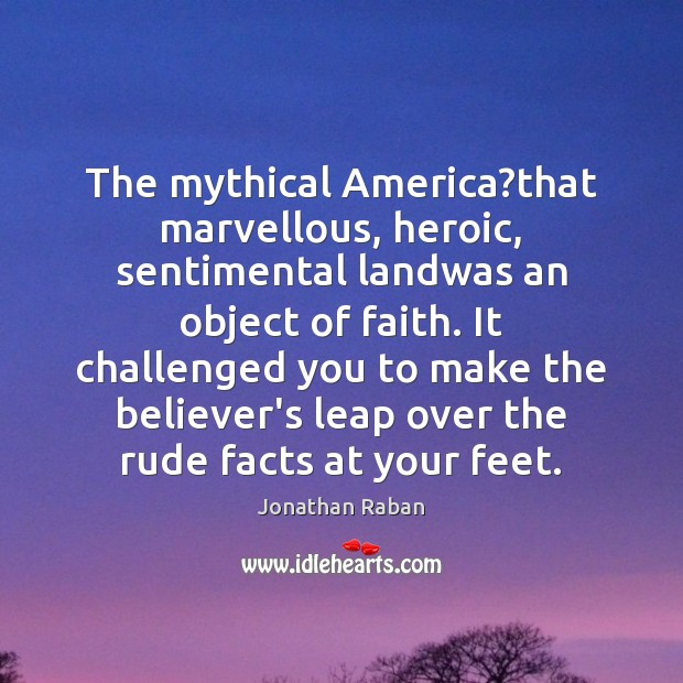 The mythical America?that marvellous, heroic, sentimental landwas an object of faith. Jonathan Raban Picture Quote