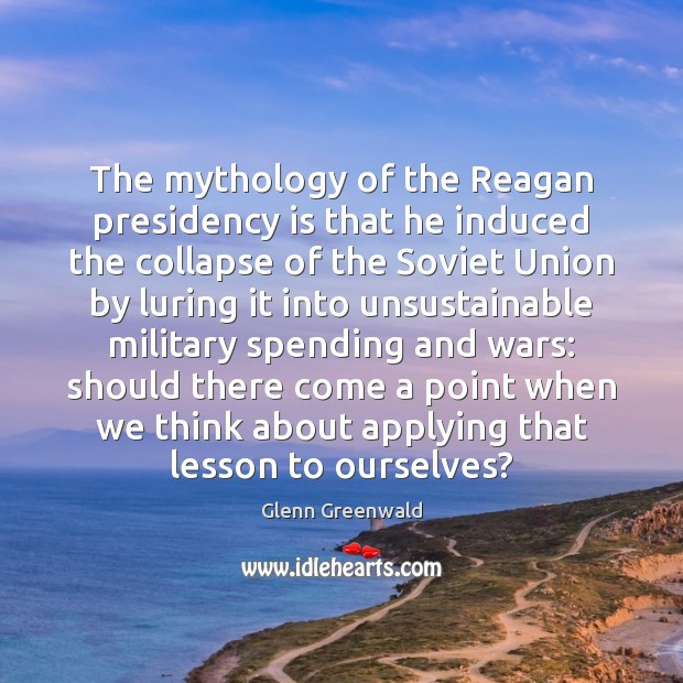 The mythology of the Reagan presidency is that he induced the collapse Glenn Greenwald Picture Quote