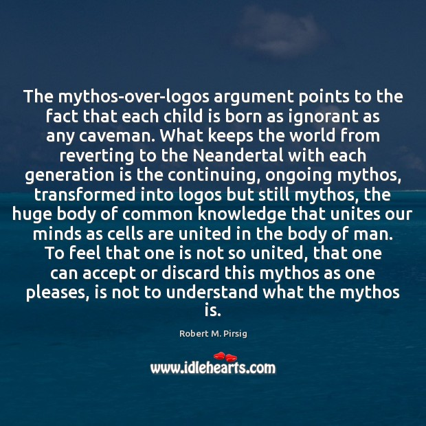 The mythos-over-logos argument points to the fact that each child is born Robert M. Pirsig Picture Quote