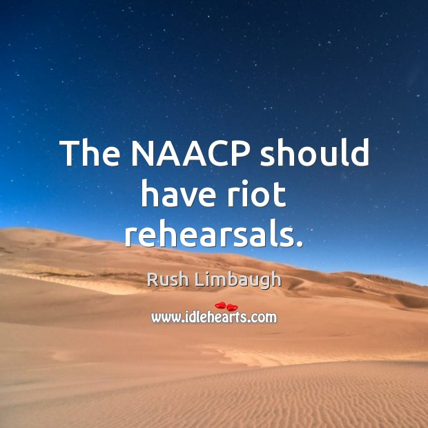 The NAACP should have riot rehearsals. Rush Limbaugh Picture Quote