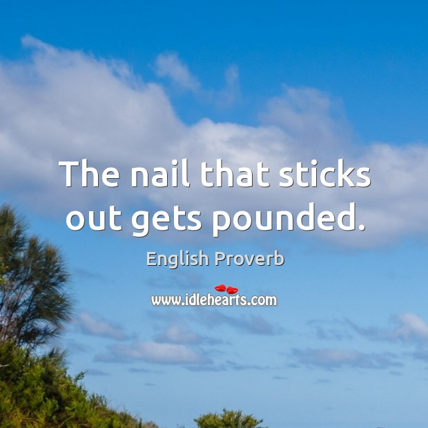 Image, The nail that sticks out gets pounded.