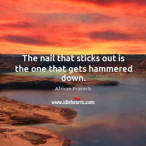 Image, The nail that sticks out is the one that gets hammered down.