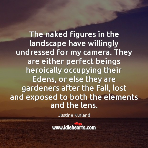 The naked figures in the landscape have willingly undressed for my camera. Justine Kurland Picture Quote