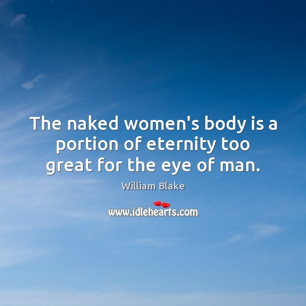 The naked women's body is a portion of eternity too great for the eye of man. William Blake Picture Quote