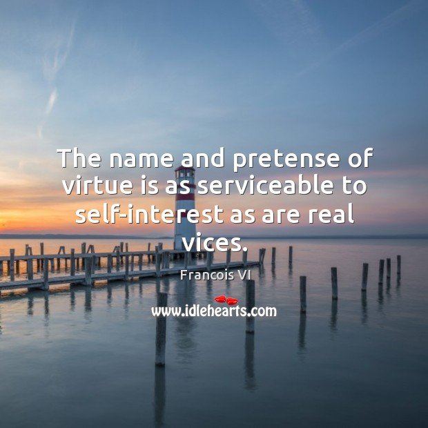 The name and pretense of virtue is as serviceable to self-interest as are real vices. Image