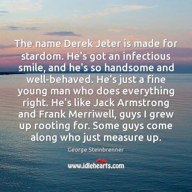The name Derek Jeter is made for stardom. He's got an infectious George Steinbrenner Picture Quote