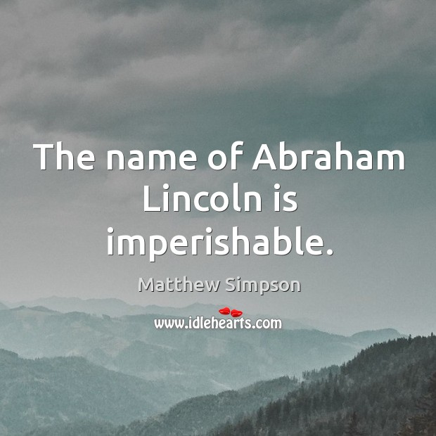 The name of abraham lincoln is imperishable. Image