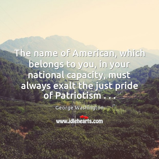 The name of American, which belongs to you, in your national capacity, George Washington Picture Quote