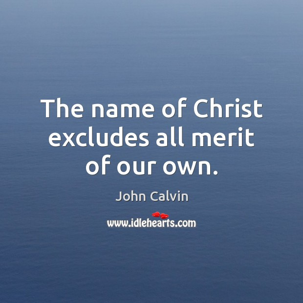 The name of Christ excludes all merit of our own. John Calvin Picture Quote