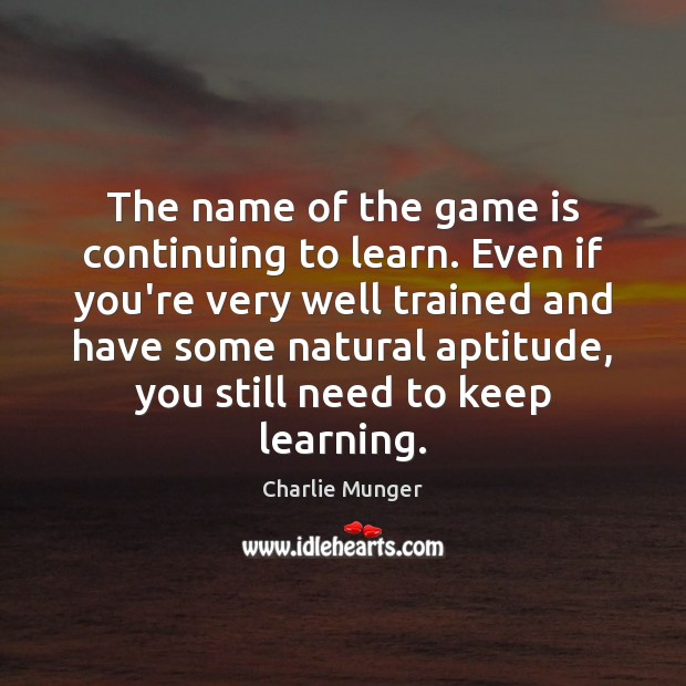 The name of the game is continuing to learn. Even if you're Image