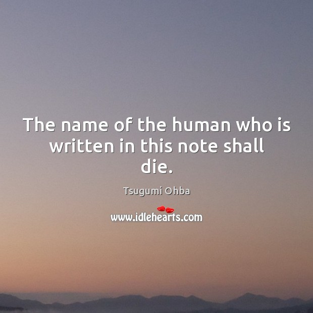 The name of the human who is written in this note shall die. Tsugumi Ohba Picture Quote