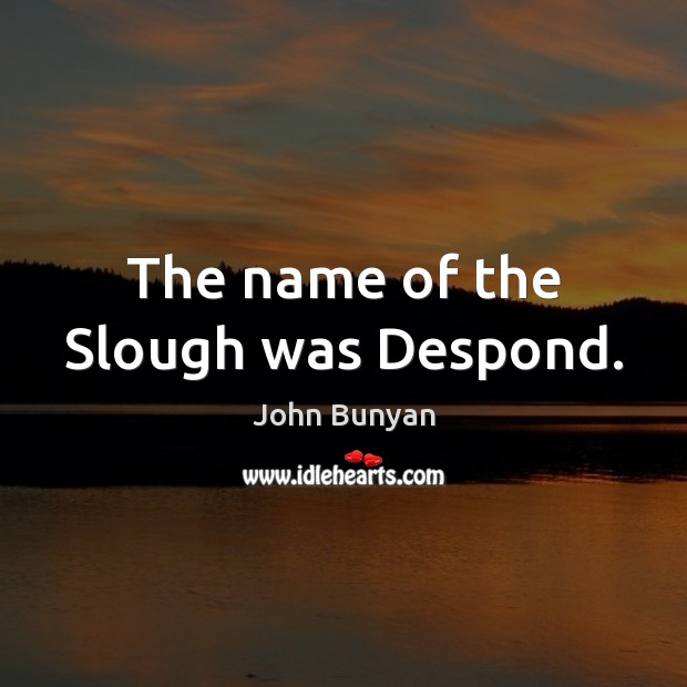 The name of the Slough was Despond. John Bunyan Picture Quote