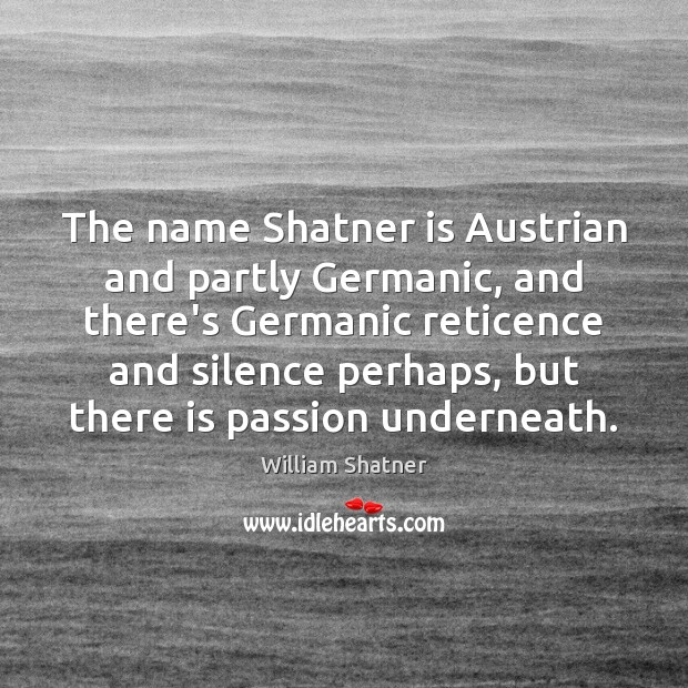 The name Shatner is Austrian and partly Germanic, and there's Germanic reticence William Shatner Picture Quote