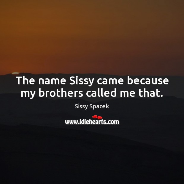 The name Sissy came because my brothers called me that. Sissy Spacek Picture Quote
