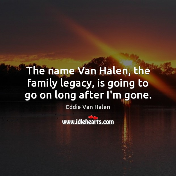 The name Van Halen, the family legacy, is going to go on long after I'm gone. Eddie Van Halen Picture Quote