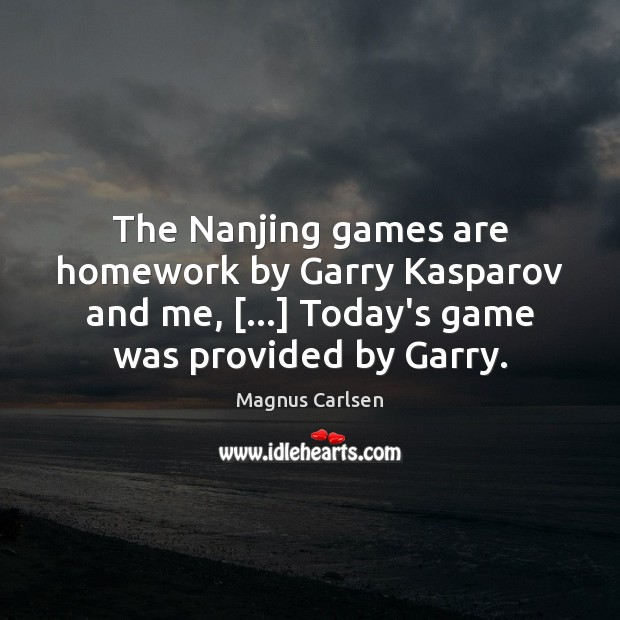 The Nanjing games are homework by Garry Kasparov and me, […] Today's game Magnus Carlsen Picture Quote