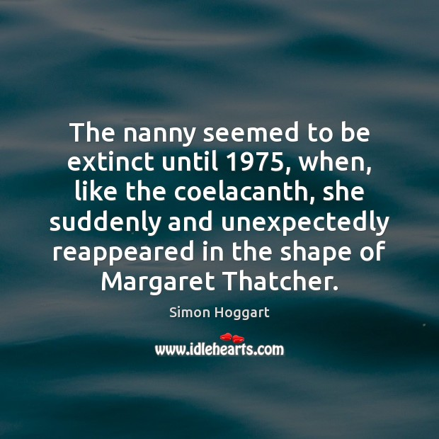 The nanny seemed to be extinct until 1975, when, like the coelacanth, she Simon Hoggart Picture Quote