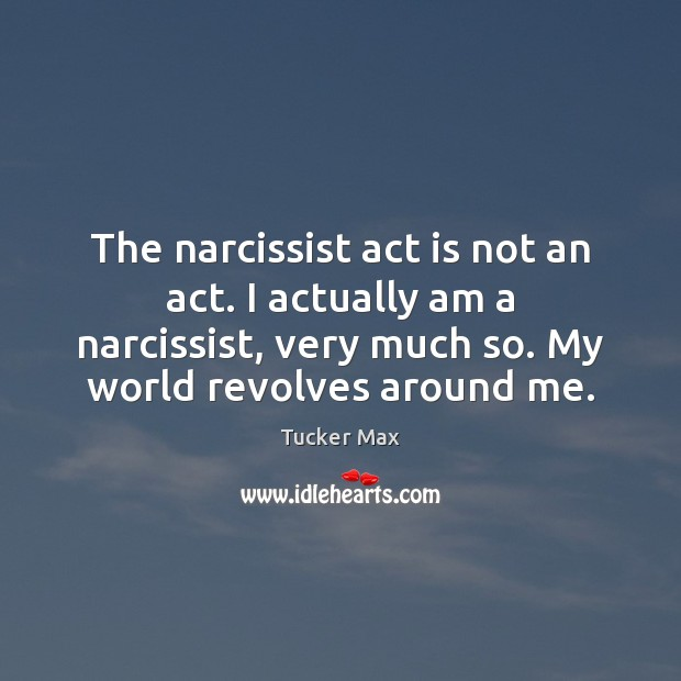 The narcissist act is not an act. I actually am a narcissist, Tucker Max Picture Quote