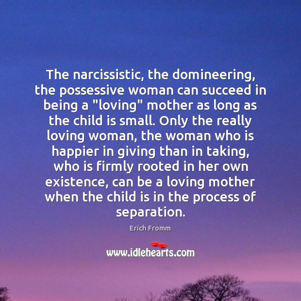 """The narcissistic, the domineering, the possessive woman can succeed in being a """" Erich Fromm Picture Quote"""
