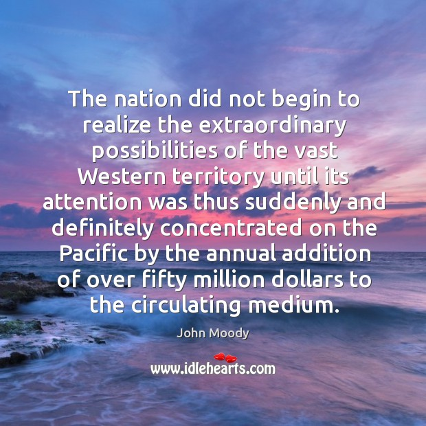 The nation did not begin to realize the extraordinary possibilities of the vast western territory until John Moody Picture Quote