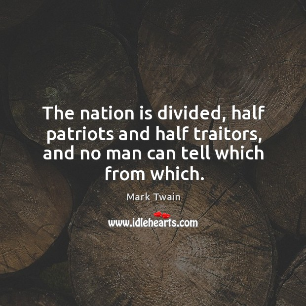 The nation is divided, half patriots and half traitors, and no man can tell which from which. Image