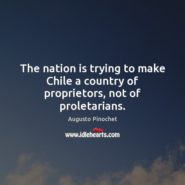 The nation is trying to make Chile a country of proprietors, not of proletarians. Augusto Pinochet Picture Quote