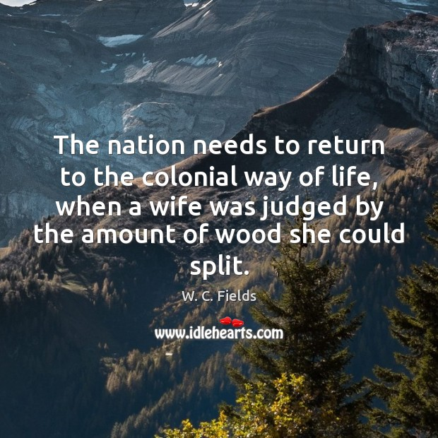 The nation needs to return to the colonial way of life, when W. C. Fields Picture Quote