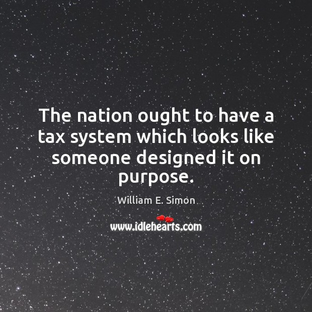 The nation ought to have a tax system which looks like someone designed it on purpose. William E. Simon Picture Quote