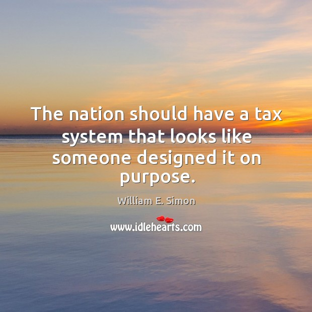 William E. Simon Picture Quote image saying: The nation should have a tax system that looks like someone designed it on purpose.