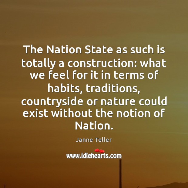 The Nation State as such is totally a construction: what we feel Nature Quotes Image