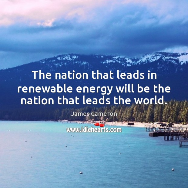 The nation that leads in renewable energy will be the nation that leads the world. James Cameron Picture Quote