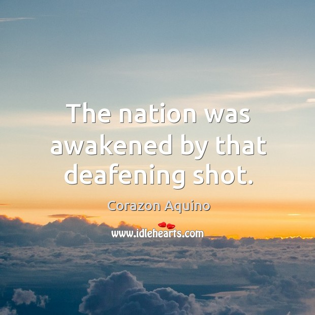 The nation was awakened by that deafening shot. Corazon Aquino Picture Quote
