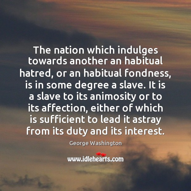 The nation which indulges towards another an habitual hatred, or an habitual Image