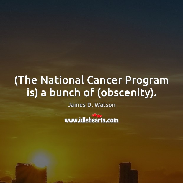 (The National Cancer Program is) a bunch of (obscenity). Image