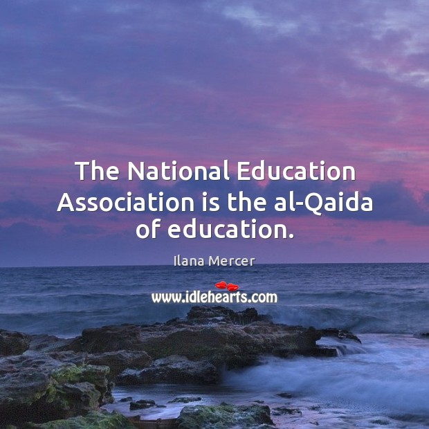 The National Education Association is the al-Qaida of education. Ilana Mercer Picture Quote
