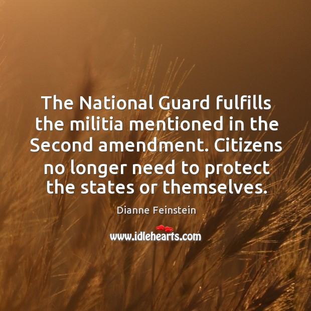 The National Guard fulfills the militia mentioned in the Second amendment. Citizens Dianne Feinstein Picture Quote
