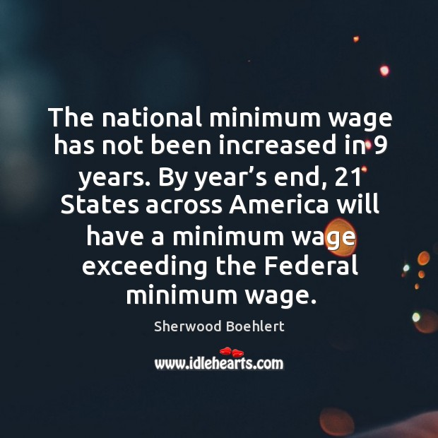 The national minimum wage has not been increased in 9 years. Sherwood Boehlert Picture Quote