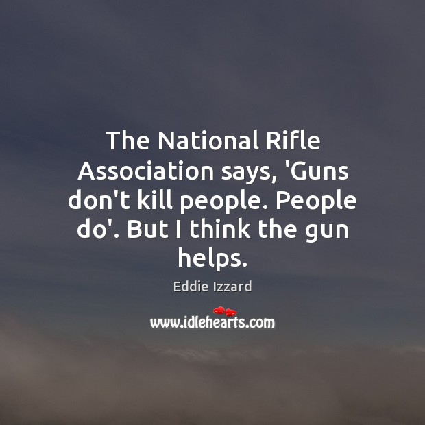 The National Rifle Association says, 'Guns don't kill people. People do'. But Eddie Izzard Picture Quote