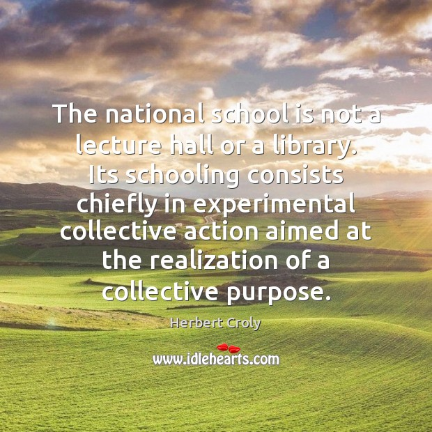 The national school is not a lecture hall or a library. Its Herbert Croly Picture Quote