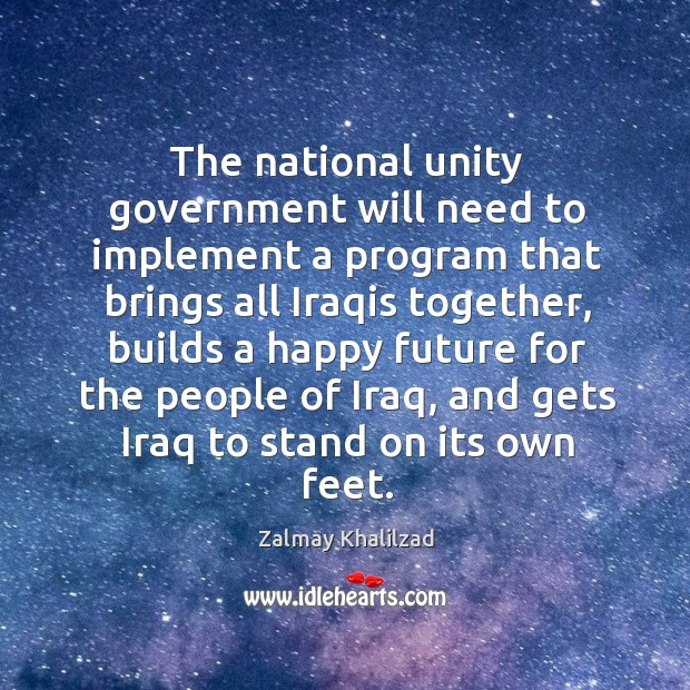The national unity government will need to implement a program that brings all iraqis together Zalmay Khalilzad Picture Quote