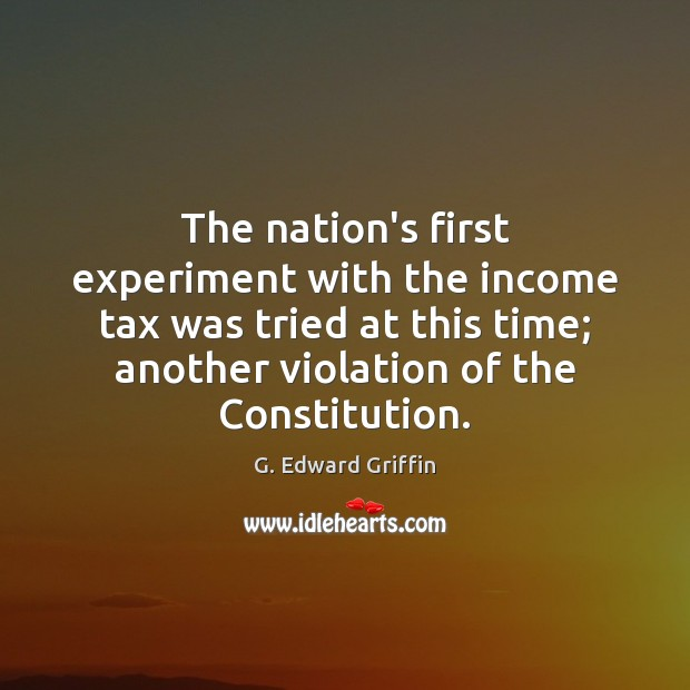 The nation's first experiment with the income tax was tried at this G. Edward Griffin Picture Quote
