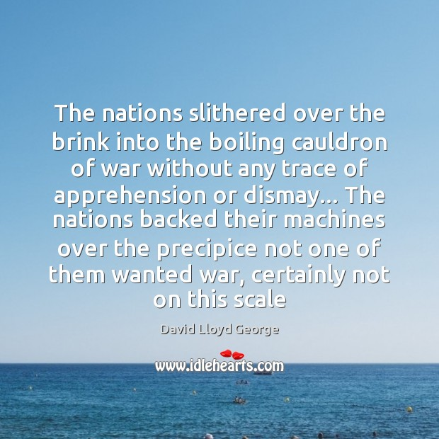 The nations slithered over the brink into the boiling cauldron of war David Lloyd George Picture Quote