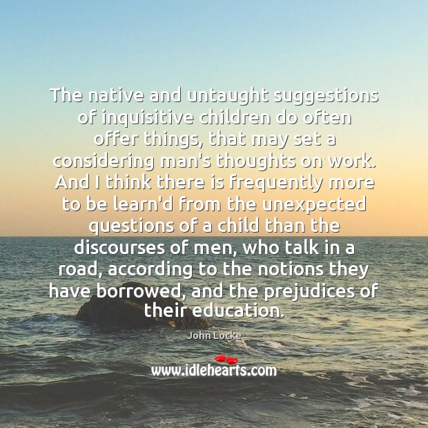 The native and untaught suggestions of inquisitive children do often offer things, John Locke Picture Quote
