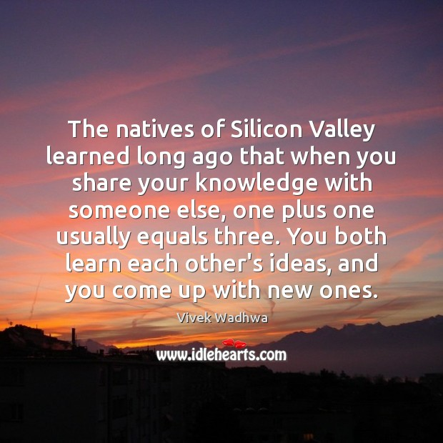 The natives of Silicon Valley learned long ago that when you share Vivek Wadhwa Picture Quote