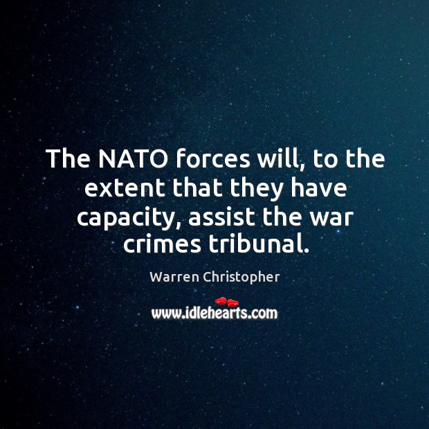 The nato forces will, to the extent that they have capacity, assist the war crimes tribunal. Warren Christopher Picture Quote