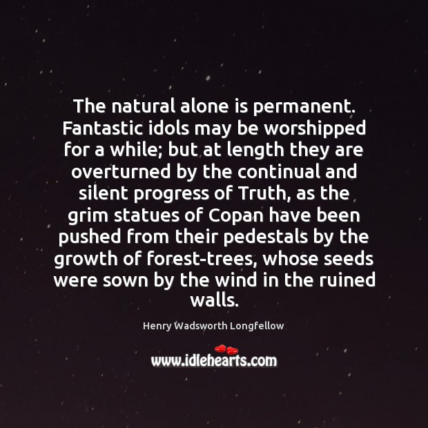 The natural alone is permanent. Fantastic idols may be worshipped for a Image